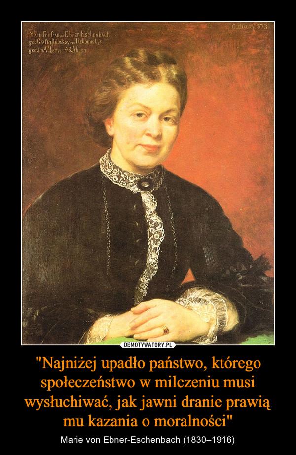"""""""Najniżej upadło państwo, którego społeczeństwo w milczeniu musi wysłuchiwać, jak jawni dranie prawią mu kazania o moralności"""" – Marie von Ebner-Eschenbach (1830–1916) Marie von Ebner-Eschenbach"""