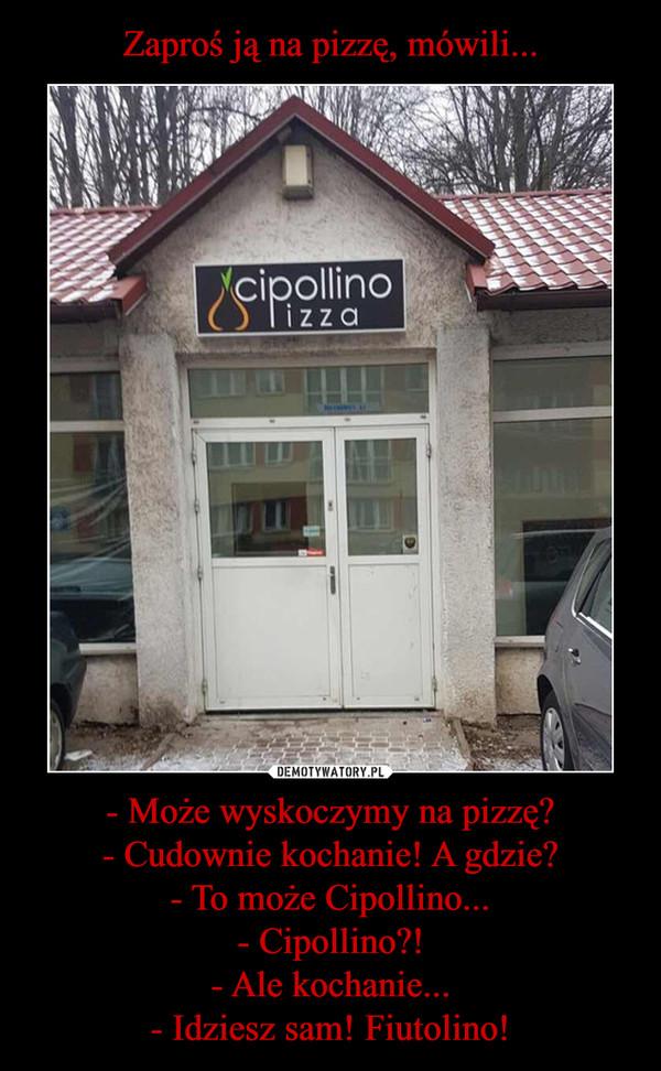 - Może wyskoczymy na pizzę?- Cudownie kochanie! A gdzie?- To może Cipollino...- Cipollino?!- Ale kochanie...- Idziesz sam! Fiutolino! –  cipollino pizza