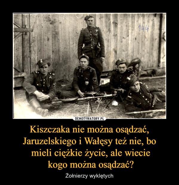 Kiszczaka nie można osądzać, Jaruzelskiego i Wałęsy też nie, bo mieli ciężkie życie, ale wiecie kogo można osądzać? – Żołnierzy wyklętych