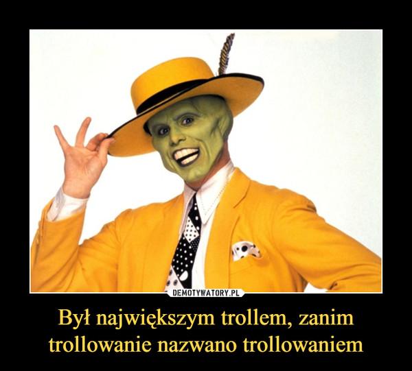 Był największym trollem, zanimtrollowanie nazwano trollowaniem –