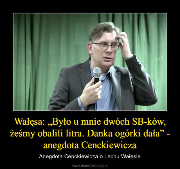 """Wałęsa: """"Było u mnie dwóch SB-ków, żeśmy obalili litra. Danka ogórki dała"""" - anegdota Cenckiewicza – Anegdota Cenckiewicza o Lechu Wałęsie"""