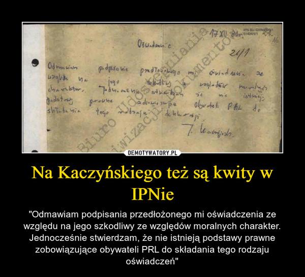 """Na Kaczyńskiego też są kwity w IPNie – """"Odmawiam podpisania przedłożonego mi oświadczenia ze względu na jego szkodliwy ze względów moralnych charakter. Jednocześnie stwierdzam, że nie istnieją podstawy prawne zobowiązujące obywateli PRL do składania tego rodzaju oświadczeń"""""""