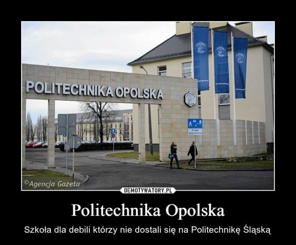 Politechnika Opolska – Szkoła dla debili którzy nie dostali się na Politechnikę Śląską