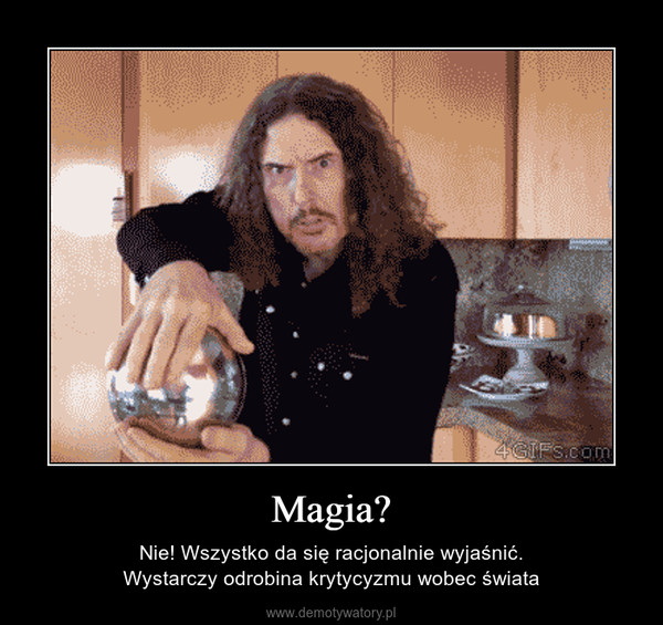 Magia? – Nie! Wszystko da się racjonalnie wyjaśnić.Wystarczy odrobina krytycyzmu wobec świata