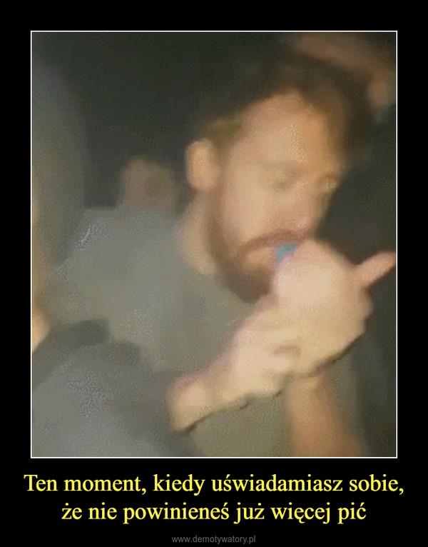 Ten moment, kiedy uświadamiasz sobie, że nie powinieneś już więcej pić –