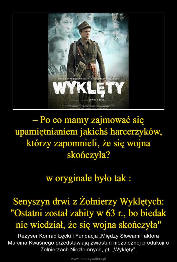 """– Po co mamy zajmować się upamiętnianiem jakichś harcerzyków, którzy zapomnieli, że się wojna skończyła?w oryginale było tak :Senyszyn drwi z Żołnierzy Wyklętych: """"Ostatni został zabity w 63 r., bo biedak nie wiedział, że się wojna skończyła&quot – Reżyser Konrad Łęcki i Fundacja """"Między Słowami"""" aktora Marcina Kwaśnego przedstawiają zwiastun niezależnej produkcji o Żołnierzach Niezłomnych, pt. """"Wyklęty""""."""