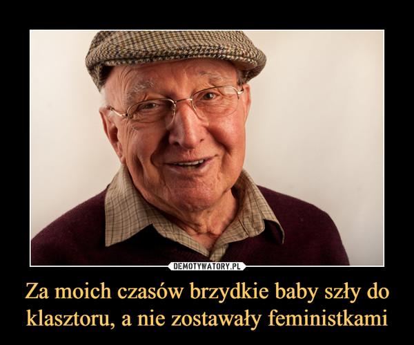 Za moich czasów brzydkie baby szły do klasztoru, a nie zostawały feministkami –