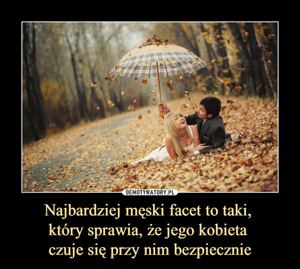 Najbardziej męski facet to taki, który sprawia, że jego kobieta czuje się przy nim bezpiecznie –