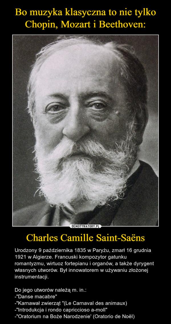 """Charles Camille Saint-Saëns – Urodzony 9 października 1835 w Paryżu, zmarł 16 grudnia 1921 w Algierze. Francuski kompozytor gatunku romantyzmu, wirtuoz fortepianu i organów, a także dyrygent własnych utworów. Był innowatorem w używaniu złożonej instrumentacji. Do jego utworów należą m. in.:-""""Danse macabre""""-""""Karnawał zwierząt """"(Le Carnaval des animaux)-""""Introdukcja i rondo capriccioso a-moll""""-""""Oratorium na Boże Narodzenie' (Oratorio de Noël)"""