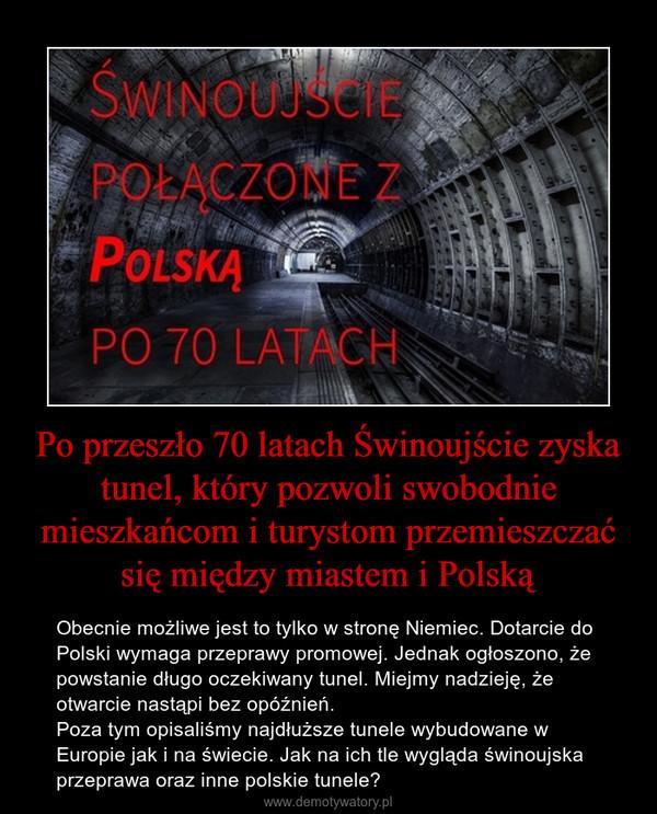Po przeszło 70 latach Świnoujście zyska tunel, który pozwoli swobodnie mieszkańcom i turystom przemieszczać się między miastem i Polską – Obecnie możliwe jest to tylko w stronę Niemiec. Dotarcie do Polski wymaga przeprawy promowej. Jednak ogłoszono, że powstanie długo oczekiwany tunel. Miejmy nadzieję, że otwarcie nastąpi bez opóźnień. Poza tym opisaliśmy najdłuższe tunele wybudowane w Europie jak i na świecie. Jak na ich tle wygląda świnoujska przeprawa oraz inne polskie tunele?