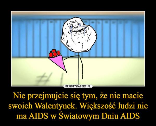 Nie przejmujcie się tym, że nie macie swoich Walentynek. Większość ludzi nie ma AIDS w Światowym Dniu AIDS –
