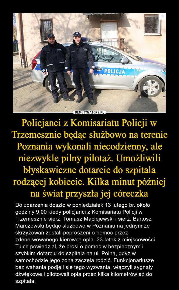 Policjanci z Komisariatu Policji w Trzemesznie będąc służbowo na terenie Poznania wykonali niecodzienny, ale niezwykle pilny pilotaż. Umożliwili błyskawiczne dotarcie do szpitala rodzącej kobiecie. Kilka minut później na świat przyszła jej córeczka – Do zdarzenia doszło w poniedziałek 13 lutego br. około godziny 9:00 kiedy policjanci z Komisariatu Policji w Trzemesznie sierż. Tomasz Maciejewski i sierż. Bartosz Marczewski będąc służbowo w Poznaniu na jednym ze skrzyżowań zostali poproszeni o pomoc przez zdenerwowanego kierowcę opla. 33-latek z miejscowości Tulce powiedział, że prosi o pomoc w bezpiecznym i szybkim dotarciu do szpitala na ul. Polną, gdyż w samochodzie jego żona zaczęła rodzić. Funkcjonariusze bez wahania podjęli się tego wyzwania, włączyli sygnały dźwiękowe i pilotowali opla przez kilka kilometrów aż do szpitala.