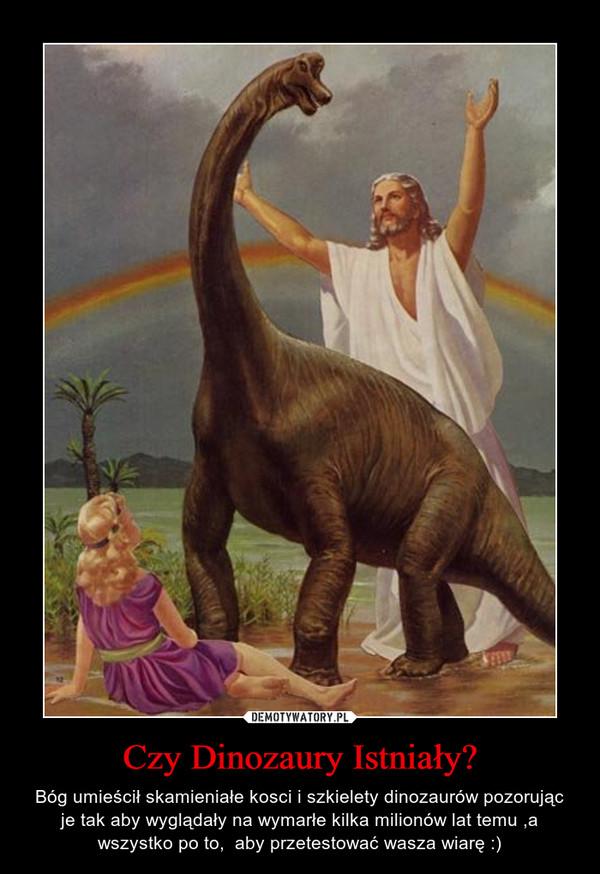 Czy Dinozaury Istniały? – Bóg umieścił skamieniałe kosci i szkielety dinozaurów pozorując je tak aby wyglądały na wymarłe kilka milionów lat temu ,a wszystko po to,  aby przetestować wasza wiarę :)