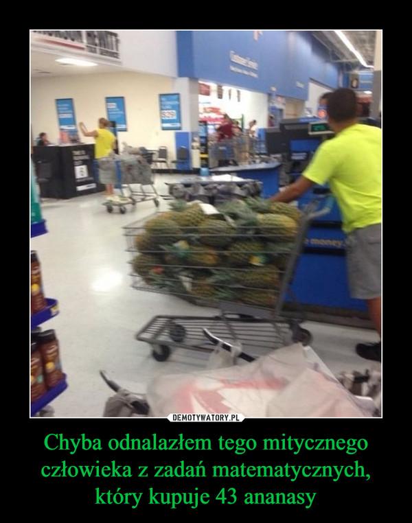 Chyba odnalazłem tego mitycznego człowieka z zadań matematycznych, który kupuje 43 ananasy –
