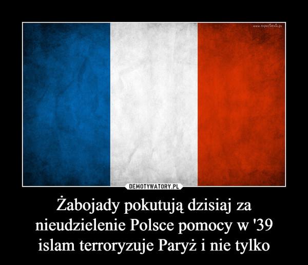 Żabojady pokutują dzisiaj za nieudzielenie Polsce pomocy w '39islam terroryzuje Paryż i nie tylko –