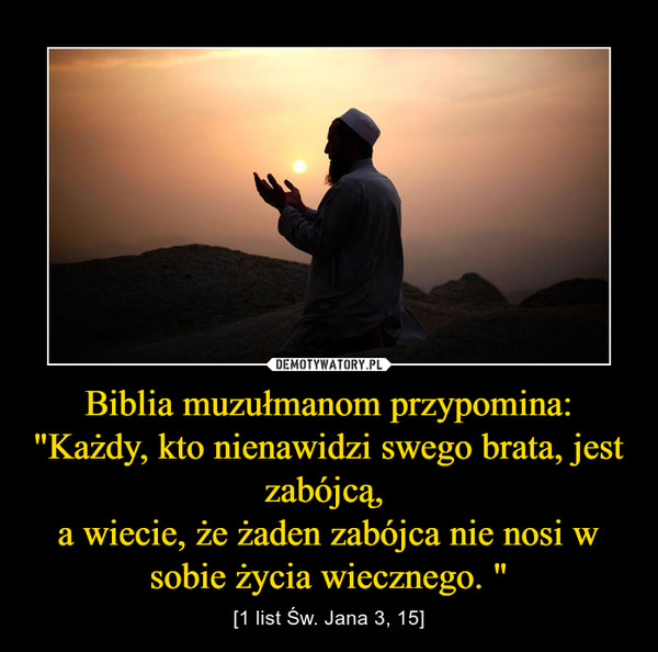 """Biblia muzułmanom przypomina:""""Każdy, kto nienawidzi swego brata, jest zabójcą, a wiecie, że żaden zabójca nie nosi w sobie życia wiecznego. """" – [1 list Św. Jana 3, 15]"""