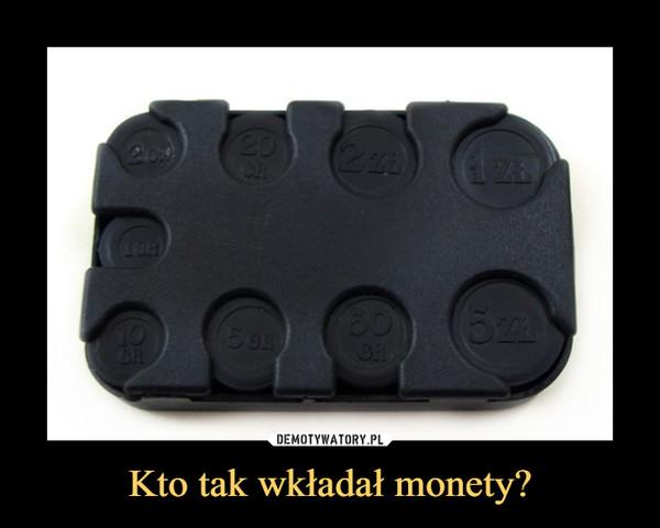 Kto tak wkładał monety? –