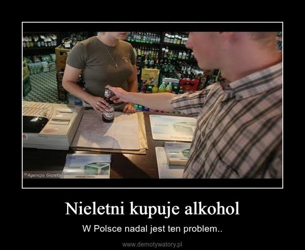 Nieletni kupuje alkohol – W Polsce nadal jest ten problem..