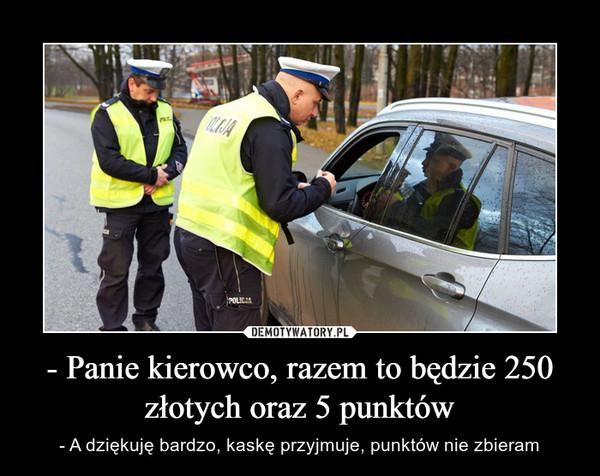 - Panie kierowco, razem to będzie 250 złotych oraz 5 punktów – - A dziękuję bardzo, kaskę przyjmuje, punktów nie zbieram