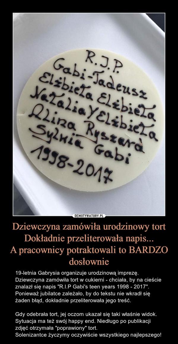 """Dziewczyna zamówiła urodzinowy tortDokładnie przeliterowała napis...A pracownicy potraktowali to BARDZO dosłownie – 19-letnia Gabrysia organizuje urodzinową imprezę. Dziewczyna zamówiła tort w cukierni - chciała, by na cieście znalazł się napis """"R.I.P Gabi's teen years 1998 - 2017"""". Ponieważ jubilatce zależało, by do tekstu nie wkradł się żaden błąd, dokładnie przeliterowała jego treść.Gdy odebrała tort, jej oczom ukazał się taki właśnie widok.Sytuacja ma też swój happy end. Niedługo po publikacji zdjęć otrzymała """"poprawiony"""" tort.Solenizantce życzymy oczywiście wszystkiego najlepszego!"""