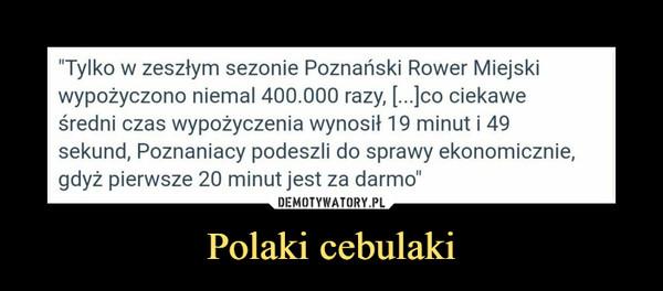 """Polaki cebulaki –  """"Tylko w zeszłym sezonie Poznański Rower Miejskiwypożyczono niemal 400.000 razy, [...]co ciekaweśredni czas wypożyczenia wynosił 19 minut i 49sekund, Poznaniacy podeszli do sprawy ekonomicznie,gdyż pierwsze 20 minut jest za darmo"""""""