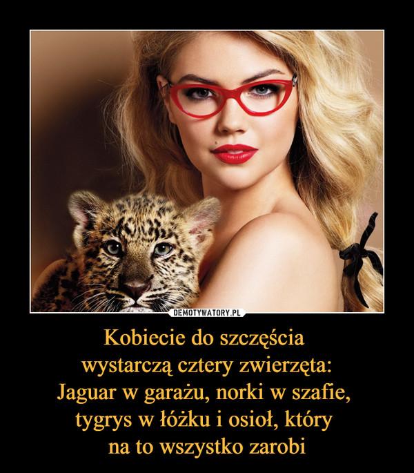 Kobiecie do szczęścia wystarczą cztery zwierzęta:Jaguar w garażu, norki w szafie, tygrys w łóżku i osioł, który na to wszystko zarobi –