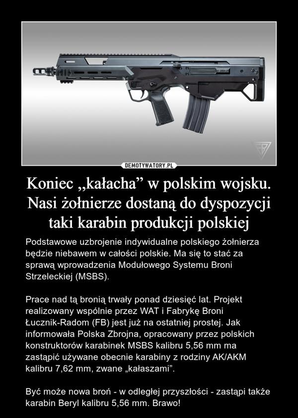 """Koniec ,,kałacha"""" w polskim wojsku. Nasi żołnierze dostaną do dyspozycji taki karabin produkcji polskiej – Podstawowe uzbrojenie indywidualne polskiego żołnierza będzie niebawem w całości polskie. Ma się to stać za sprawą wprowadzenia Modułowego Systemu Broni Strzeleckiej (MSBS). Prace nad tą bronią trwały ponad dziesięć lat. Projekt realizowany wspólnie przez WAT i Fabrykę Broni Łucznik-Radom (FB) jest już na ostatniej prostej. Jak informowała Polska Zbrojna, opracowany przez polskich konstruktorów karabinek MSBS kalibru 5,56 mm ma zastąpić używane obecnie karabiny z rodziny AK/AKM kalibru 7,62 mm, zwane """"kałaszami"""". Być może nowa broń - w odległej przyszłości - zastąpi także karabin Beryl kalibru 5,56 mm. Brawo!"""