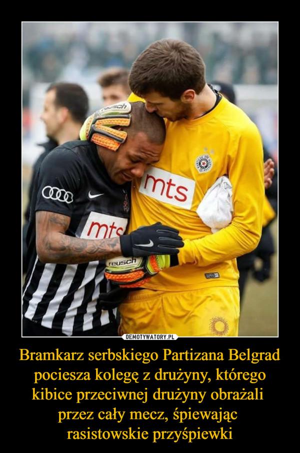 Bramkarz serbskiego Partizana Belgrad pociesza kolegę z drużyny, którego kibice przeciwnej drużyny obrażali przez cały mecz, śpiewając rasistowskie przyśpiewki –