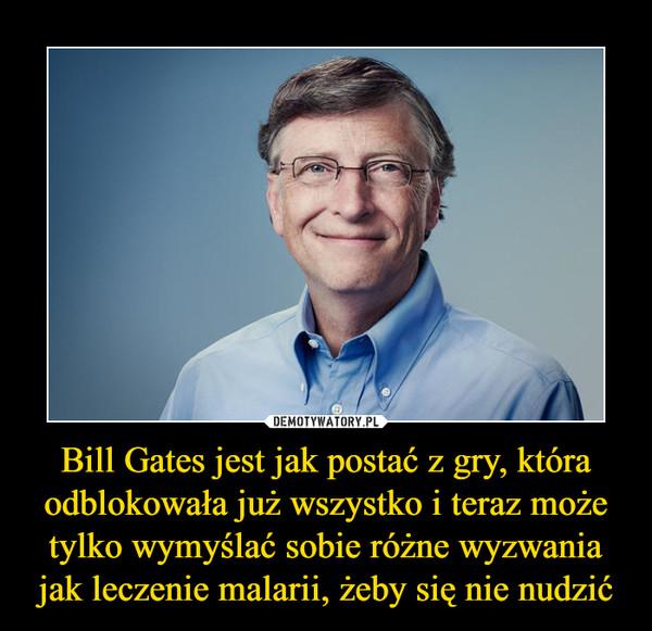 Bill Gates jest jak postać z gry, która odblokowała już wszystko i teraz może tylko wymyślać sobie różne wyzwania jak leczenie malarii, żeby się nie nudzić –