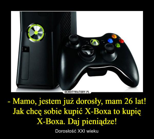 - Mamo, jestem już dorosły, mam 26 lat! Jak chcę sobie kupić X-Boxa to kupię X-Boxa. Daj pieniądze! – Dorosłość XXI wieku