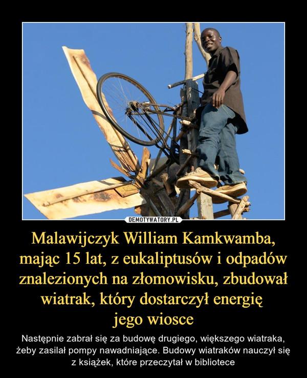 Malawijczyk William Kamkwamba, mając 15 lat, z eukaliptusów i odpadów znalezionych na złomowisku, zbudował wiatrak, który dostarczył energię jego wiosce – Następnie zabrał się za budowę drugiego, większego wiatraka, żeby zasilał pompy nawadniające. Budowy wiatraków nauczył się z książek, które przeczytał w bibliotece