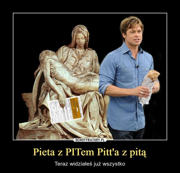 Pieta z PITem Pitt'a z pitą – Teraz widziałeś już wszystko