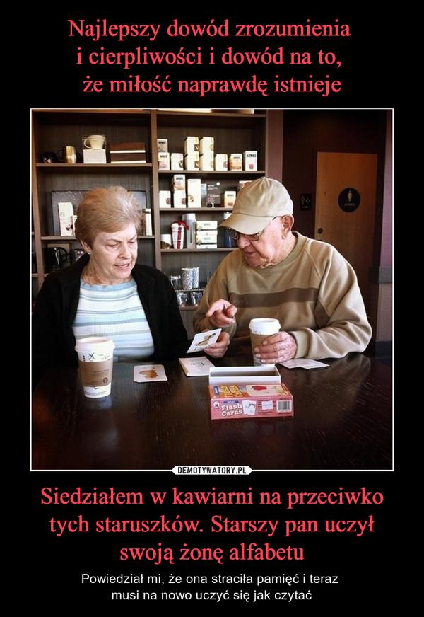 Siedziałem w kawiarni na przeciwko tych staruszków. Starszy pan uczył swoją żonę alfabetu – Powiedział mi, że ona straciła pamięć i teraz musi na nowo uczyć się jak czytać