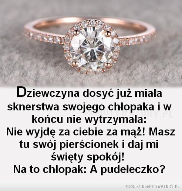Sknerstwo praktyczne –  Dziewczyna dosyć już miała sknerstwa swojego chłopaka i w końcu nie wytrzymała: Nie wyjdę za ciebie za mąż! Masz tu swój pierścionek i daj mi święty spokój! Na to chłopak: A pudełeczko?