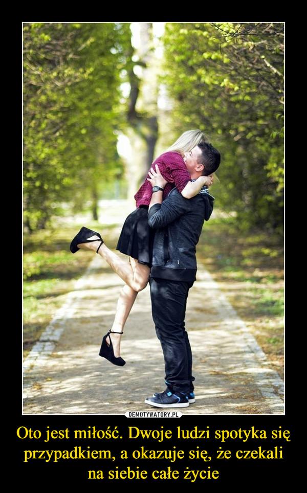 Oto jest miłość. Dwoje ludzi spotyka się przypadkiem, a okazuje się, że czekali na siebie całe życie –