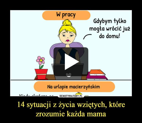 14 sytuacji z życia wziętych, które zrozumie każda mama –