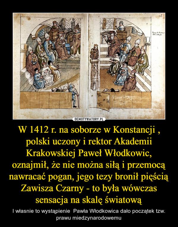 W 1412 r. na soborze w Konstancji , polski uczony i rektor Akademii Krakowskiej Paweł Włodkowic, oznajmił, że nie można siłą i przemocą nawracać pogan, jego tezy bronił pięścią Zawisza Czarny - to była wówczas sensacja na skalę światową – I własnie to wystąpienie  Pawła Włodkowica dało początek tzw. prawu miedzynarodowemu