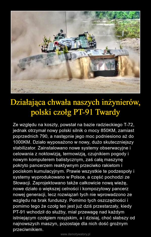 Działająca chwała naszych inżynierów, polski czołg PT-91 Twardy – Ze względu na koszty, powstał na bazie radzieckiego T-72, jednak otrzymał nowy polski silnik o mocy 850KM, zamiast poprzednich 790, a następnie jego moc podniesiono aż do 1000KM. Działo wyposażono w nowy, dużo skuteczniejszy stabilizator. Zainstalowano nowe systemy obserwacyjne i celowania z noktowizją, termowizją, czujnikiem pogody i nowym komputerem balistycznym, zaś całą maszynę pokryto pancerzem reaktywnym przeciwko rakietom i pociskom kumulacyjnym. Prawie wszystkie te podzespoły i systemy wyprodukowano w Polsce, a część pochodzi ze Słowacji. Zaprojektowano także całkowicie nową wieżę, nowe działo o większej celności i kompozytowy pancerz nowej generacji, lecz rozwiązań tych nie wprowadzono ze względu na brak funduszy. Pomimo tych oszczędności i pomimo tego że czołg ten jest już dziś przestarzały, kiedy PT-91 wchodził do służby, miał przewagę nad każdym istniejącym czołgiem rosyjskim, a i dzisiaj, choć słabszy od najnowszych maszyn, pozostaje dla nich dość groźnym przeciwnikiem.