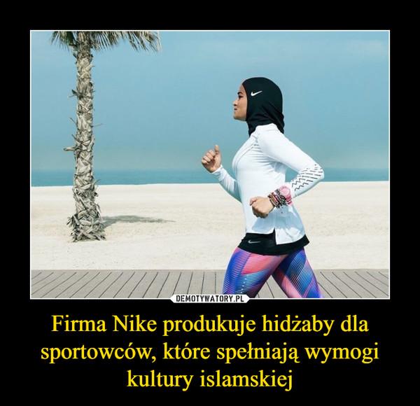 Firma Nike produkuje hidżaby dla sportowców, które spełniają wymogi kultury islamskiej –