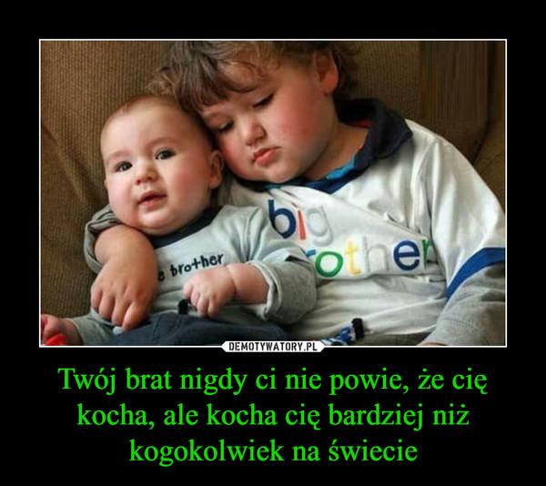 Twój brat nigdy ci nie powie, że cię kocha, ale kocha cię bardziej niż kogokolwiek na świecie –