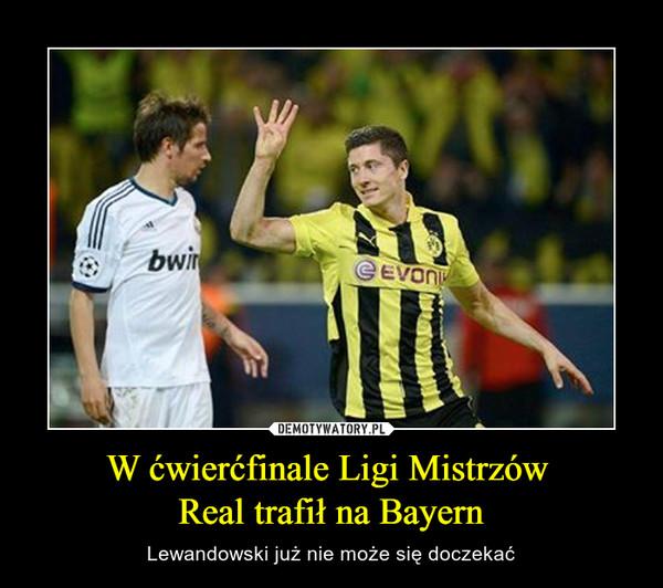 W ćwierćfinale Ligi Mistrzów Real trafił na Bayern – Lewandowski już nie może się doczekać