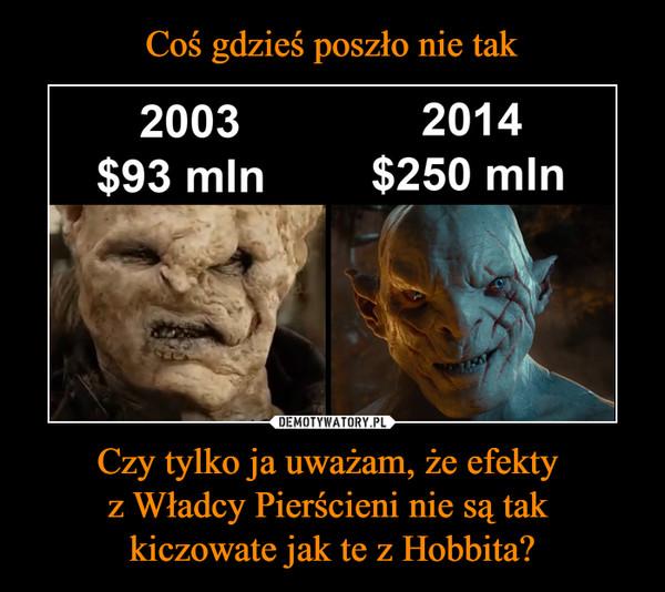 Czy tylko ja uważam, że efekty z Władcy Pierścieni nie są tak kiczowate jak te z Hobbita? –  2003 $96mln2014 $250 mln