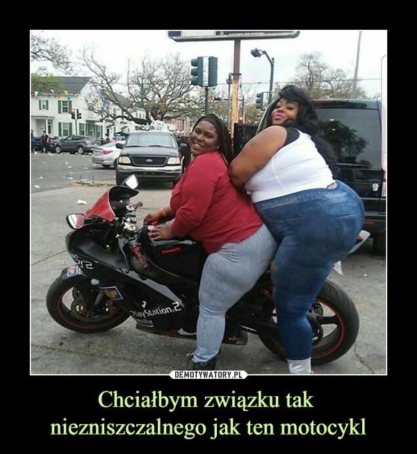 Chciałbym związku tak niezniszczalnego jak ten motocykl –