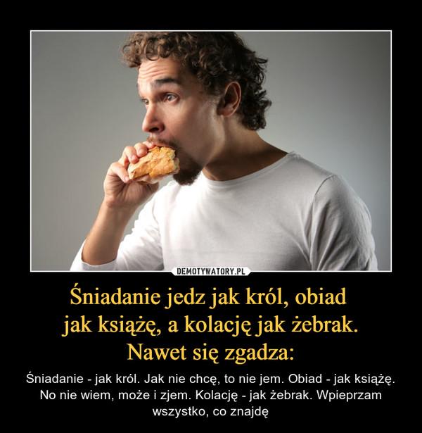 Śniadanie jedz jak król, obiad jak książę, a kolację jak żebrak.Nawet się zgadza: – Śniadanie - jak król. Jak nie chcę, to nie jem. Obiad - jak książę. No nie wiem, może i zjem. Kolację - jak żebrak. Wpieprzam wszystko, co znajdę