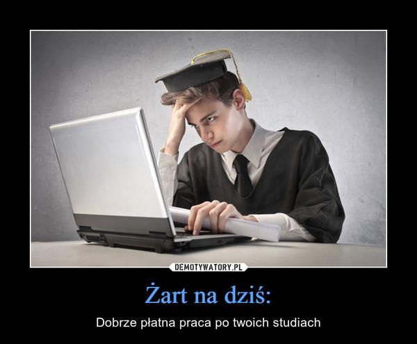 Żart na dziś: – Dobrze płatna praca po twoich studiach