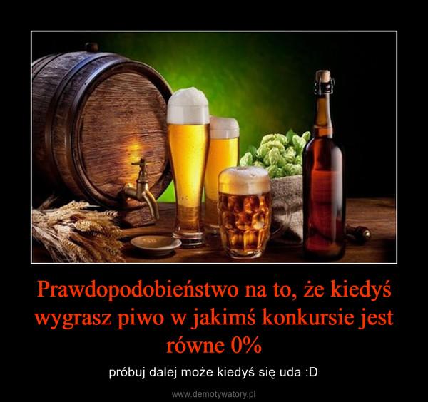 Prawdopodobieństwo na to, że kiedyś wygrasz piwo w jakimś konkursie jest równe 0% – próbuj dalej może kiedyś się uda :D