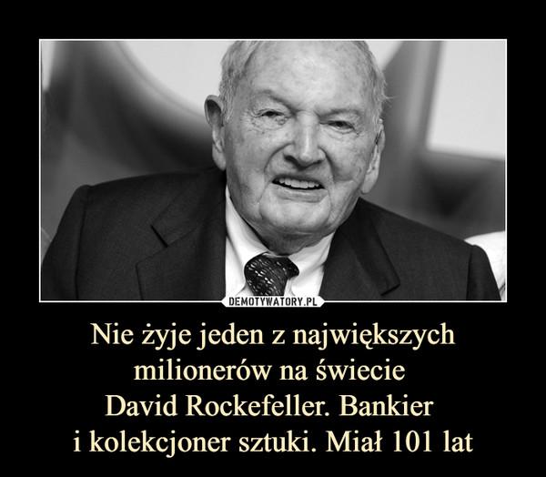 Nie żyje jeden z największych milionerów na świecie David Rockefeller. Bankier i kolekcjoner sztuki. Miał 101 lat –