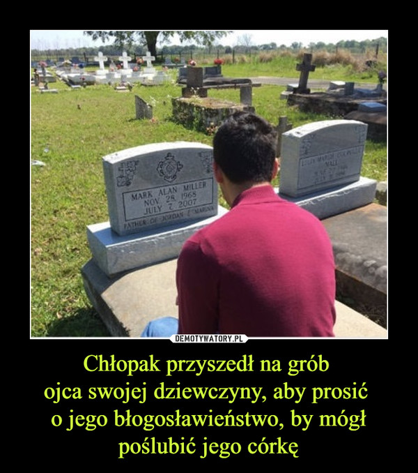 Chłopak przyszedł na grób ojca swojej dziewczyny, aby prosić o jego błogosławieństwo, by mógł poślubić jego córkę –
