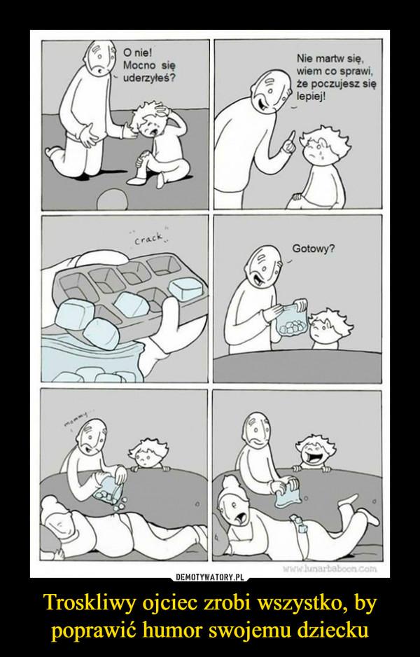 Troskliwy ojciec zrobi wszystko, by poprawić humor swojemu dziecku –  O nie!Mocno sięuderzyłeś? Nie martw się.wiem co sprawi,że poczujesz sięlepiej!Gotowy?