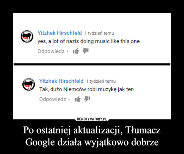 Po ostatniej aktualizacji, Tłumacz Google działa wyjątkowo dobrze –  yes, a lot of nazis doing music like this oneTak, dużo Niemców robi muzykę jak ten
